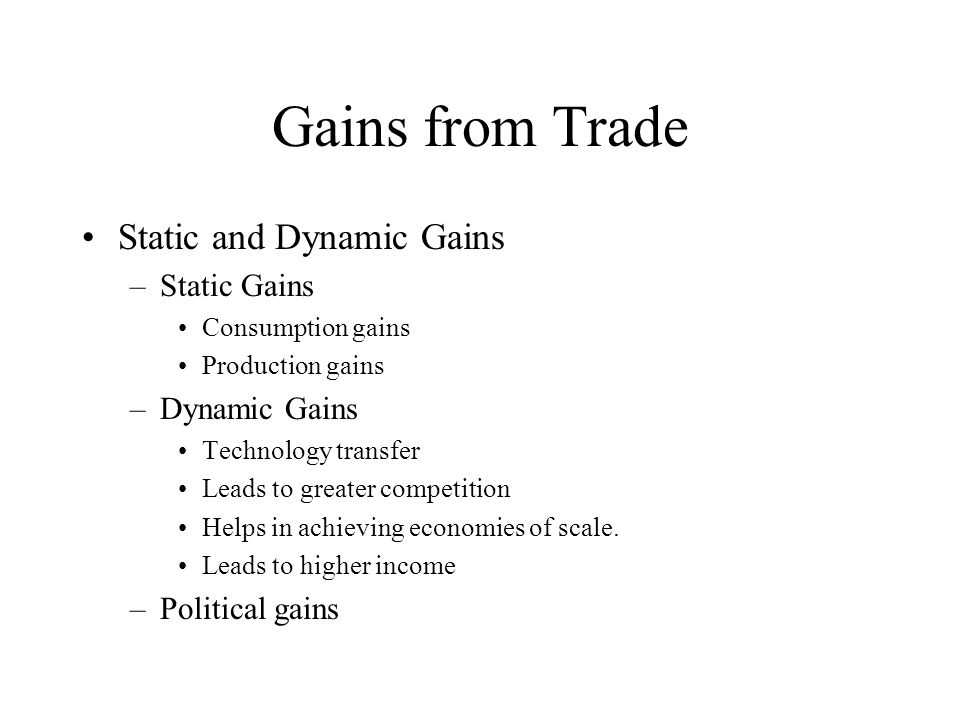Gains from Trade Static and Dynamic Gains –Static Gains Consumption gains Production gains –Dynamic Gains Technology transfer Leads to greater competition Helps in achieving economies of scale.