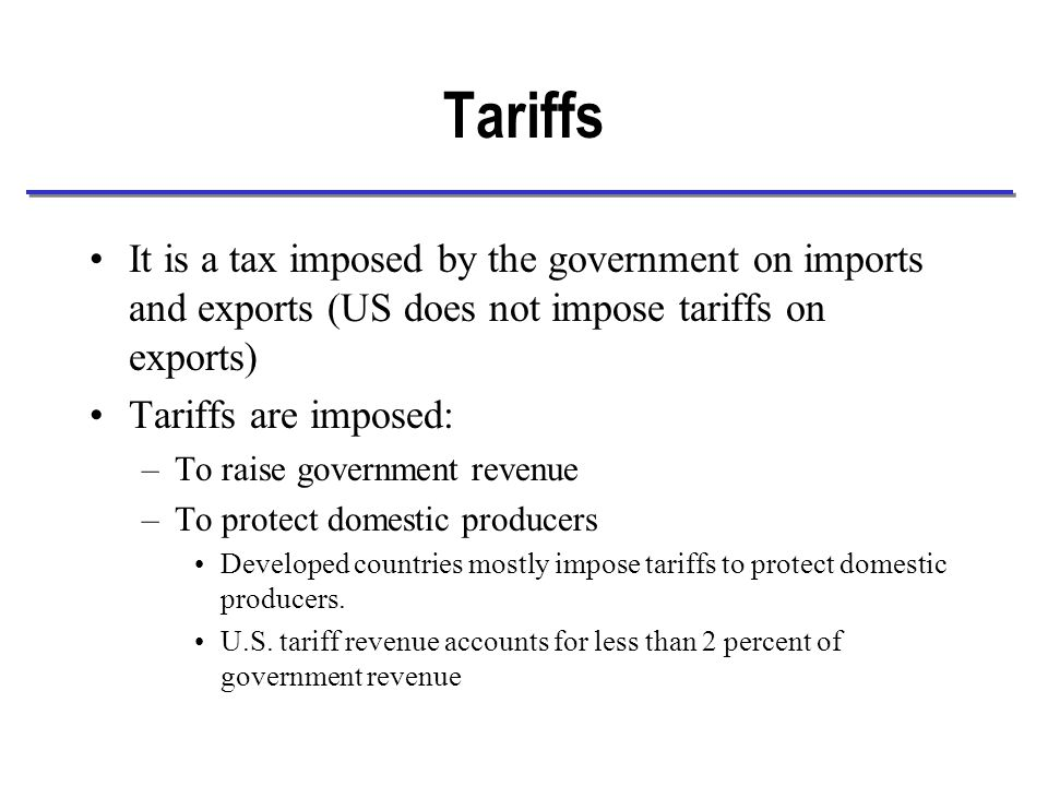 Types of Tariffs For every product there are three possible tariffs –Ad valorem tariffs: The tax is calculated as a percentage of the value of the product.
