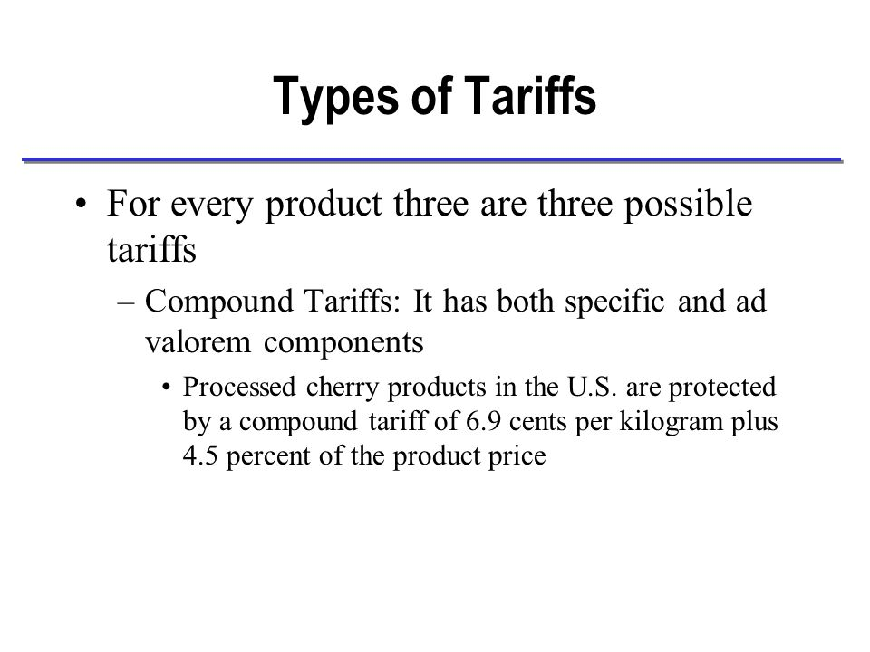 Types of Tariffs For every product three are three possible tariffs –Compound Tariffs: It has both specific and ad valorem components Processed cherry products in the U.S.