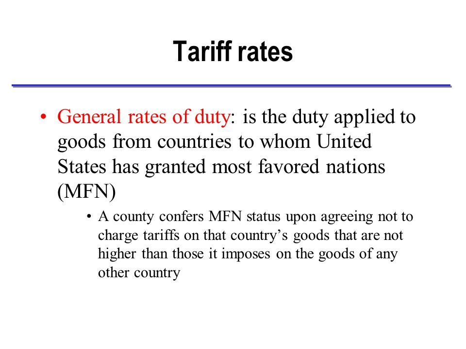 Tariff rates General rates of duty: is the duty applied to goods from countries to whom United States has granted most favored nations (MFN) A county confers MFN status upon agreeing not to charge tariffs on that country's goods that are not higher than those it imposes on the goods of any other country