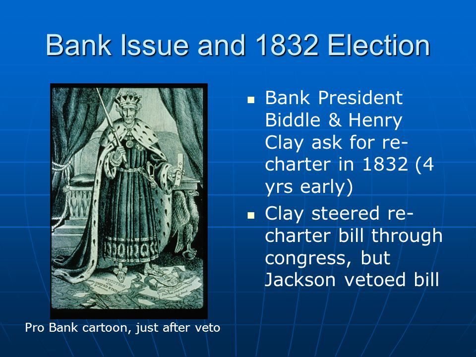 Bank Issue and 1832 Election Bank President Biddle & Henry Clay ask for re- charter in 1832 (4 yrs early) Clay steered re- charter bill through congress, but Jackson vetoed bill Pro Bank cartoon, just after veto