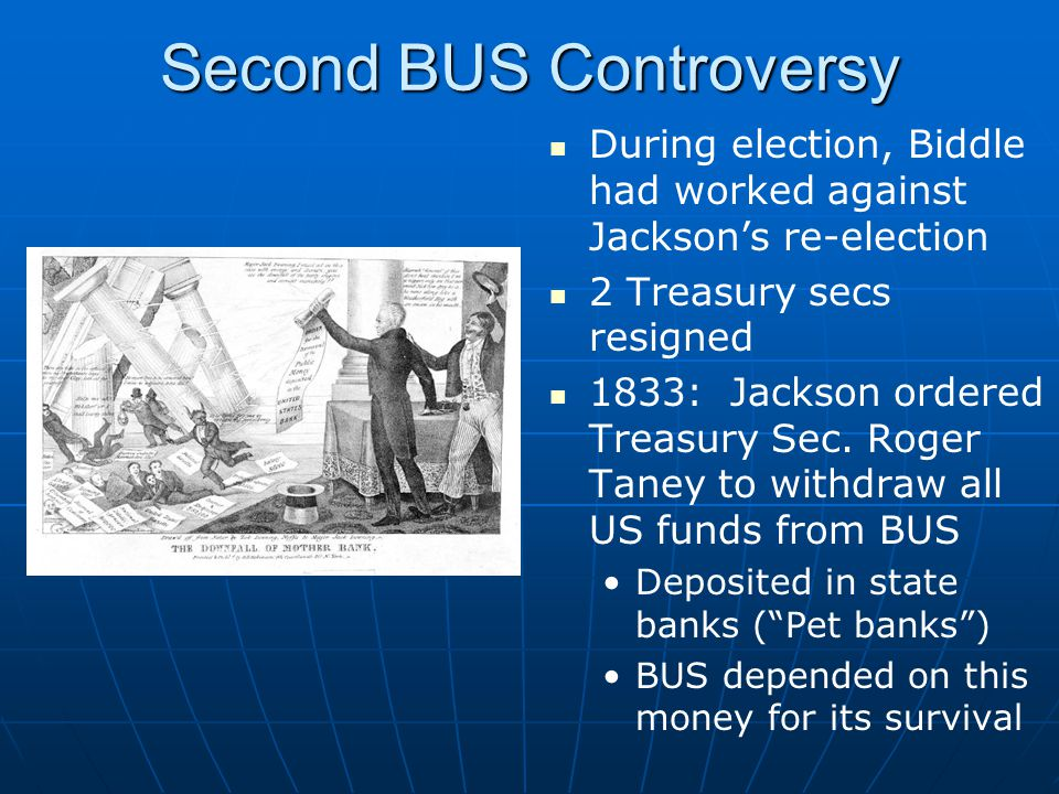 Second BUS Controversy During election, Biddle had worked against Jackson's re-election 2 Treasury secs resigned 1833: Jackson ordered Treasury Sec.