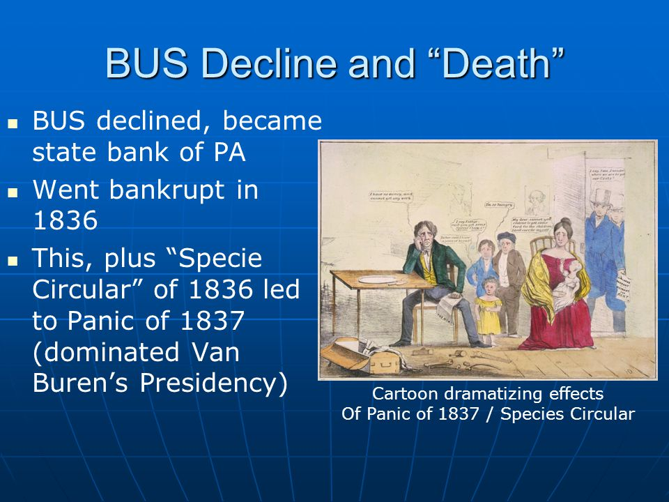 BUS Decline and Death BUS declined, became state bank of PA Went bankrupt in 1836 This, plus Specie Circular of 1836 led to Panic of 1837 (dominated Van Buren's Presidency) Cartoon dramatizing effects Of Panic of 1837 / Species Circular