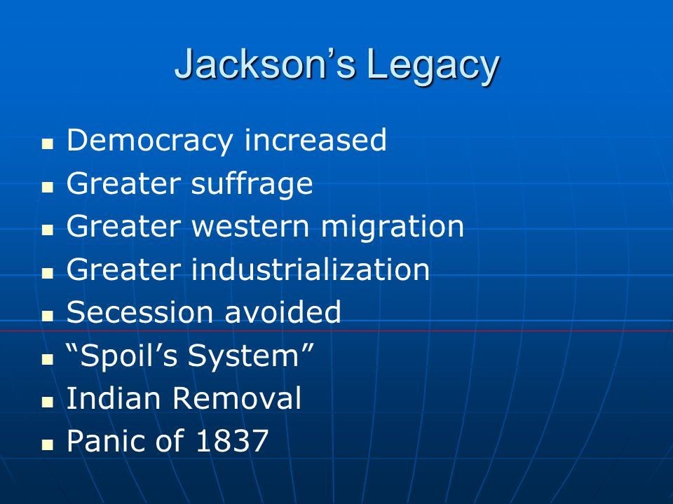 Jackson's Legacy Democracy increased Greater suffrage Greater western migration Greater industrialization Secession avoided Spoil's System Indian Removal Panic of 1837
