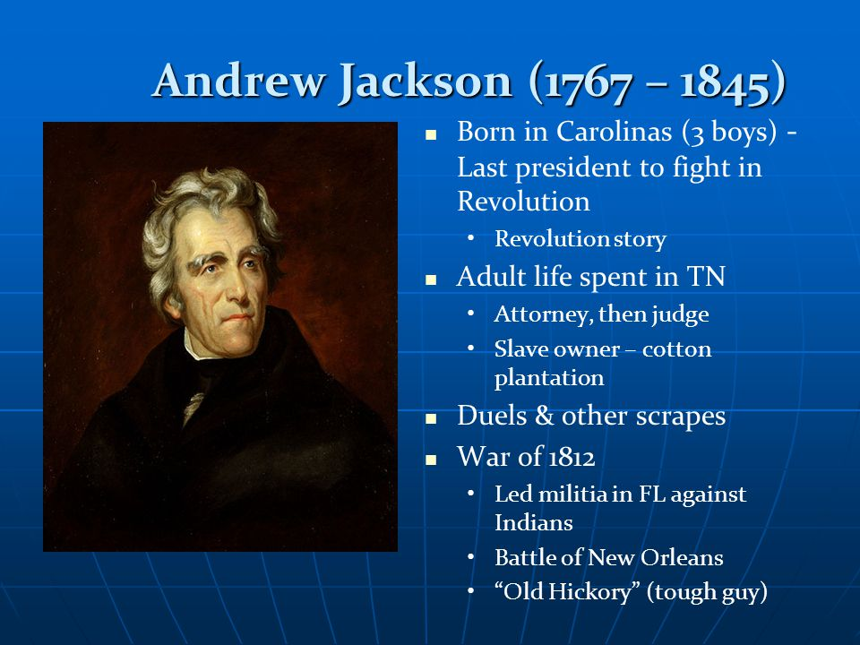 Andrew Jackson (1767 – 1845) Andrew Jackson (1767 – 1845) Born in Carolinas (3 boys) - Last president to fight in Revolution Revolution story Adult life spent in TN Attorney, then judge Slave owner – cotton plantation Duels & other scrapes War of 1812 Led militia in FL against Indians Battle of New Orleans Old Hickory (tough guy)