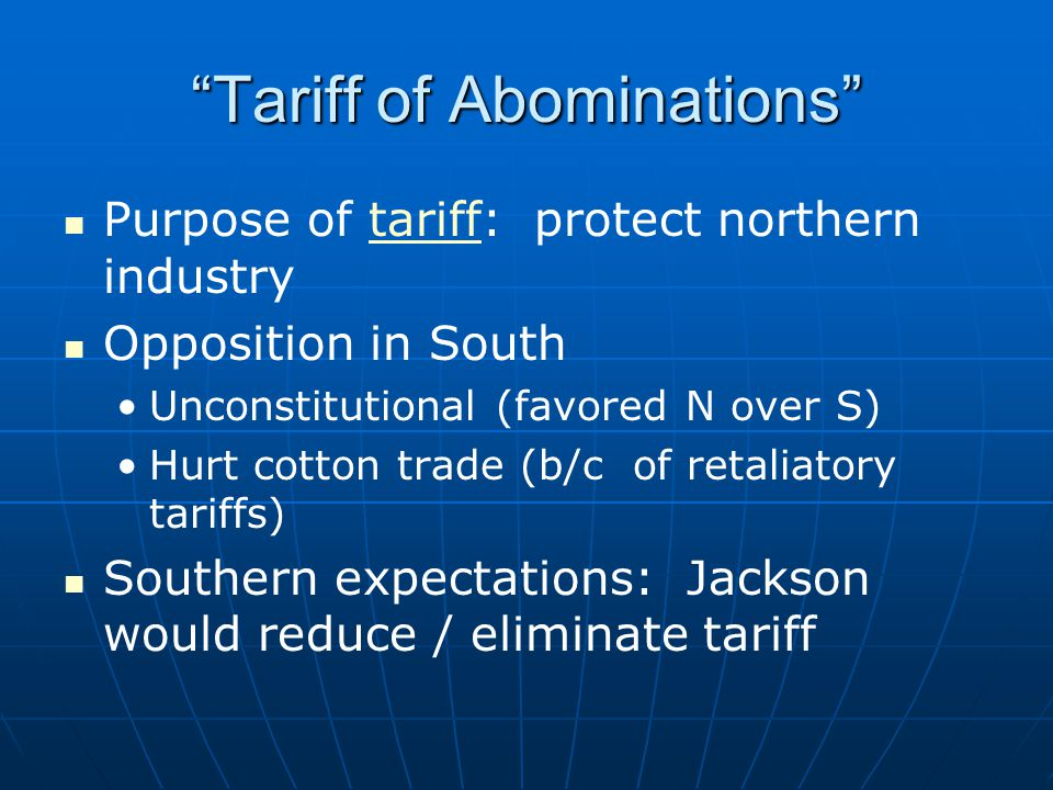 Tariff of Abominations Purpose of tariff: protect northern industry Opposition in South Unconstitutional (favored N over S) Hurt cotton trade (b/c of retaliatory tariffs) Southern expectations: Jackson would reduce / eliminate tariff