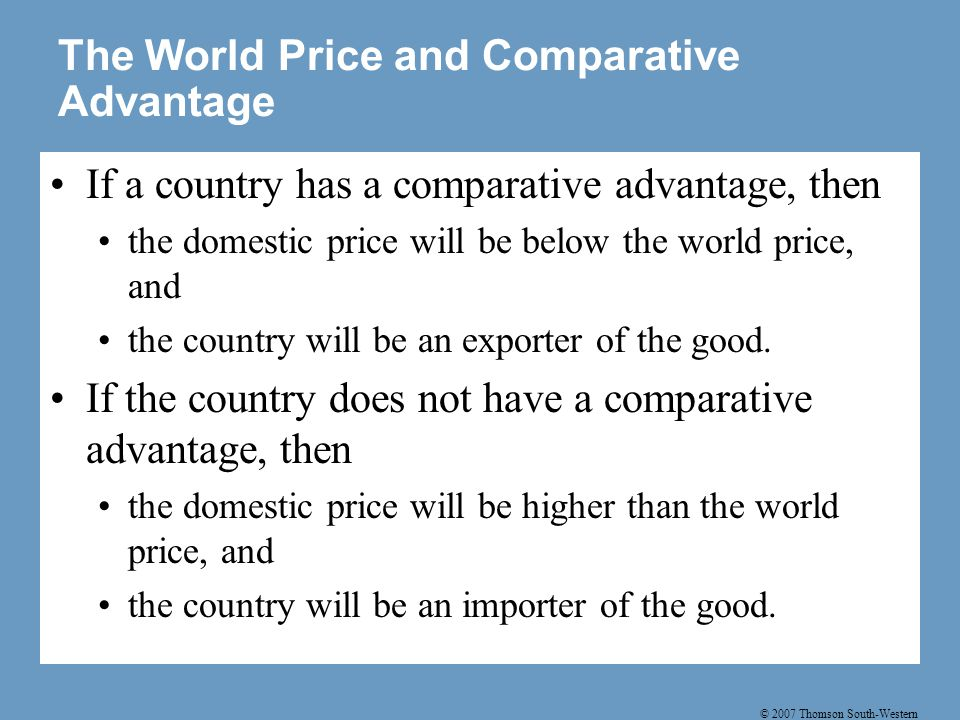 © 2007 Thomson South-Western The World Price and Comparative Advantage If a country has a comparative advantage, then the domestic price will be below