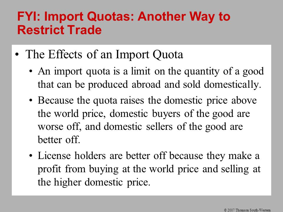 © 2007 Thomson South-Western FYI: Import Quotas: Another Way to Restrict Trade The Effects of an Import Quota An import quota is a limit on the quanti
