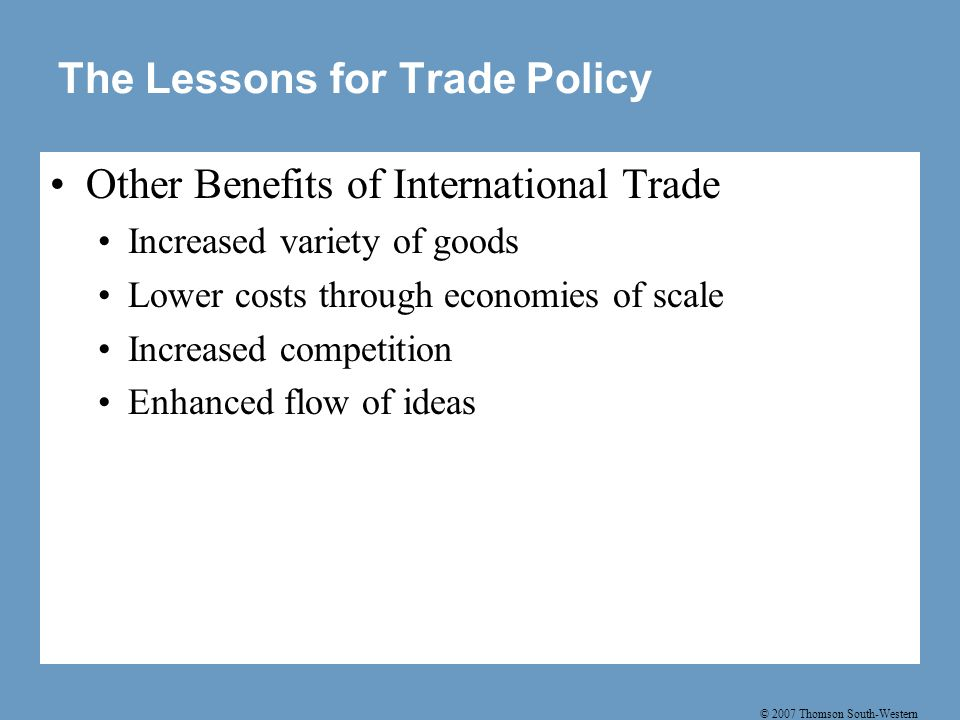 © 2007 Thomson South-Western The Lessons for Trade Policy Other Benefits of International Trade Increased variety of goods Lower costs through economi
