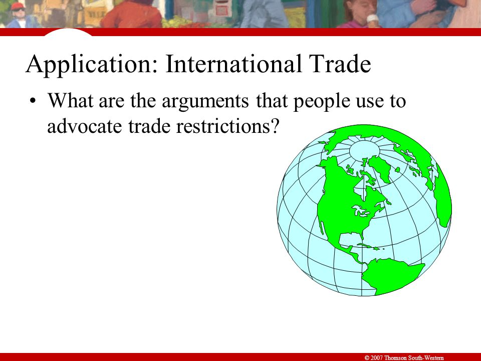 Summary © 2007 Thomson South-Western When a country allows trade and becomes an exporter of a good, producers of the good are better off, and consumers of the good are worse off.