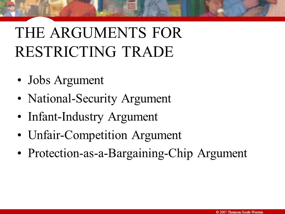 © 2007 Thomson South-Western THE ARGUMENTS FOR RESTRICTING TRADE Jobs Argument National-Security Argument Infant-Industry Argument Unfair-Competition