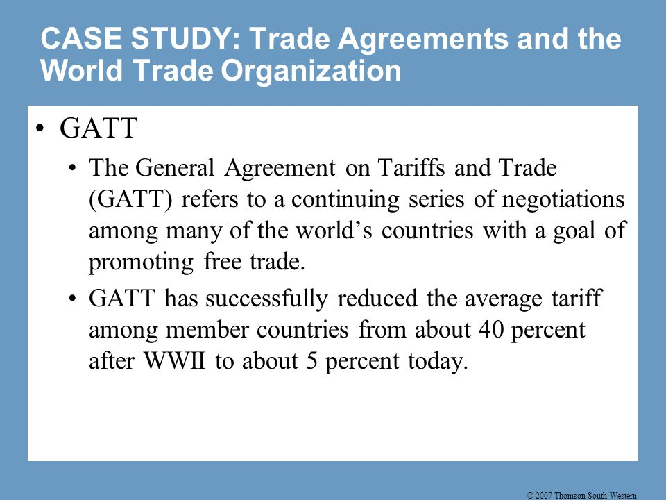 © 2007 Thomson South-Western CASE STUDY: Trade Agreements and the World Trade Organization GATT The General Agreement on Tariffs and Trade (GATT) refe