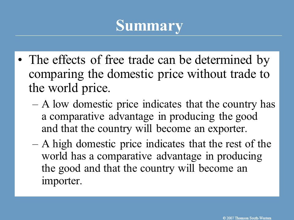 Summary © 2007 Thomson South-Western The effects of free trade can be determined by comparing the domestic price without trade to the world price. –A