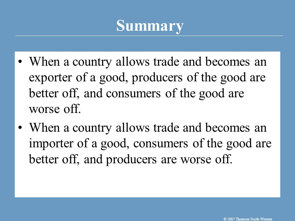 Summary © 2007 Thomson South-Western When a country allows trade and becomes an exporter of a good, producers of the good are better off, and consumer