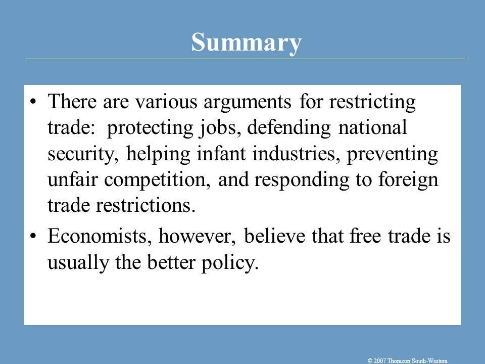 Summary © 2007 Thomson South-Western There are various arguments for restricting trade: protecting jobs, defending national security, helping infant i