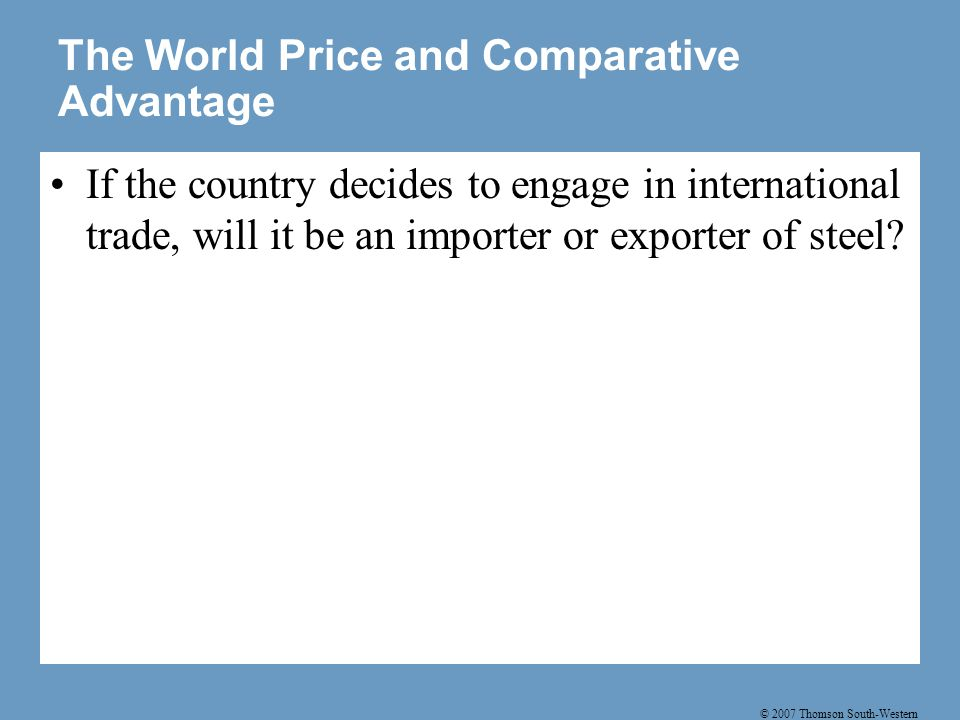 © 2007 Thomson South-Western The World Price and Comparative Advantage The effects of free trade can be shown by comparing the domestic price of a good without trade and the world price of the good.