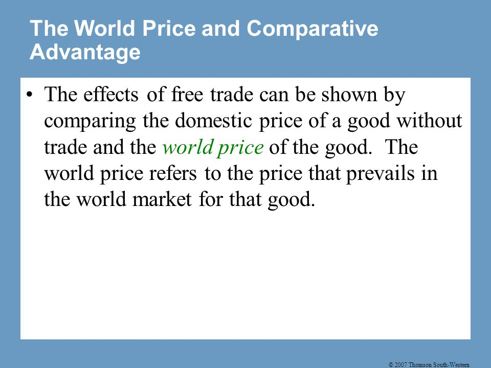 © 2007 Thomson South-Western The World Price and Comparative Advantage If a country has a comparative advantage, then the domestic price will be below the world price, and the country will be an exporter of the good.