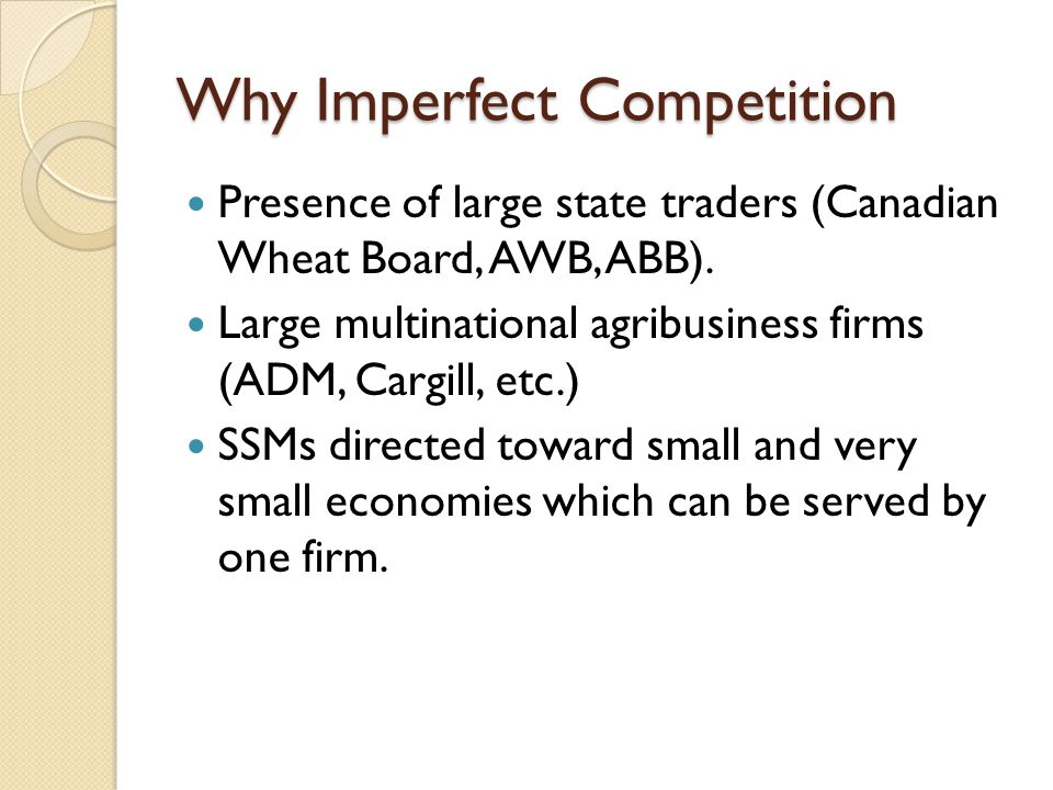 Why Imperfect Competition Presence of large state traders (Canadian Wheat Board, AWB, ABB).