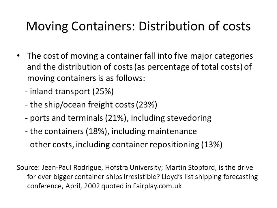 Moving Containers: Distribution of costs The cost of moving a container fall into five major categories and the distribution of costs (as percentage of total costs) of moving containers is as follows: - inland transport (25%) - the ship/ocean freight costs (23%) - ports and terminals (21%), including stevedoring - the containers (18%), including maintenance - other costs, including container repositioning (13%) Source: Jean-Paul Rodrigue, Hofstra University; Martin Stopford, is the drive for ever bigger container ships irresistible.