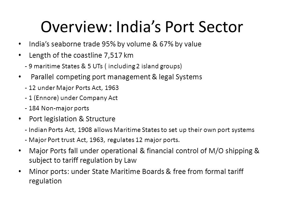 Overview: India's Port Sector India's seaborne trade 95% by volume & 67% by value Length of the coastline 7,517 km - 9 maritime States & 5 UTs ( inclu