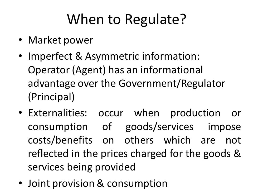 When to Regulate? Market power Imperfect & Asymmetric information: Operator (Agent) has an informational advantage over the Government/Regulator (Prin