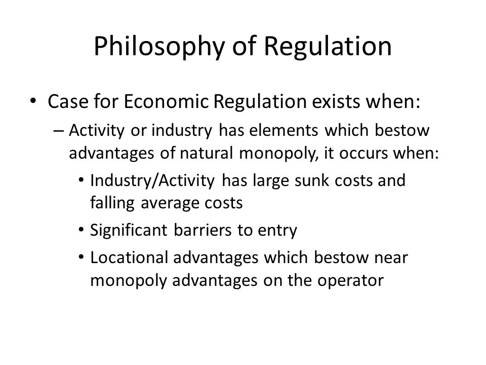 Philosophy of Regulation Case for Economic Regulation exists when: – Activity or industry has elements which bestow advantages of natural monopoly, it occurs when: Industry/Activity has large sunk costs and falling average costs Significant barriers to entry Locational advantages which bestow near monopoly advantages on the operator