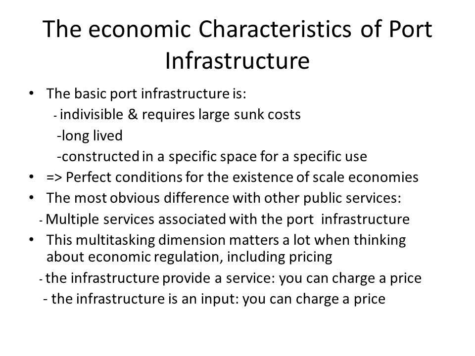 The economic Characteristics of Port Infrastructure The basic port infrastructure is: - indivisible & requires large sunk costs -long lived -constructed in a specific space for a specific use => Perfect conditions for the existence of scale economies The most obvious difference with other public services: - Multiple services associated with the port infrastructure This multitasking dimension matters a lot when thinking about economic regulation, including pricing - the infrastructure provide a service: you can charge a price - the infrastructure is an input: you can charge a price