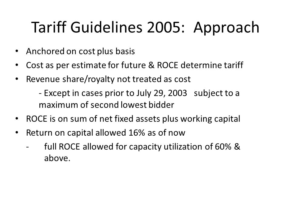Tariff Guidelines 2005: Approach Anchored on cost plus basis Cost as per estimate for future & ROCE determine tariff Revenue share/royalty not treated