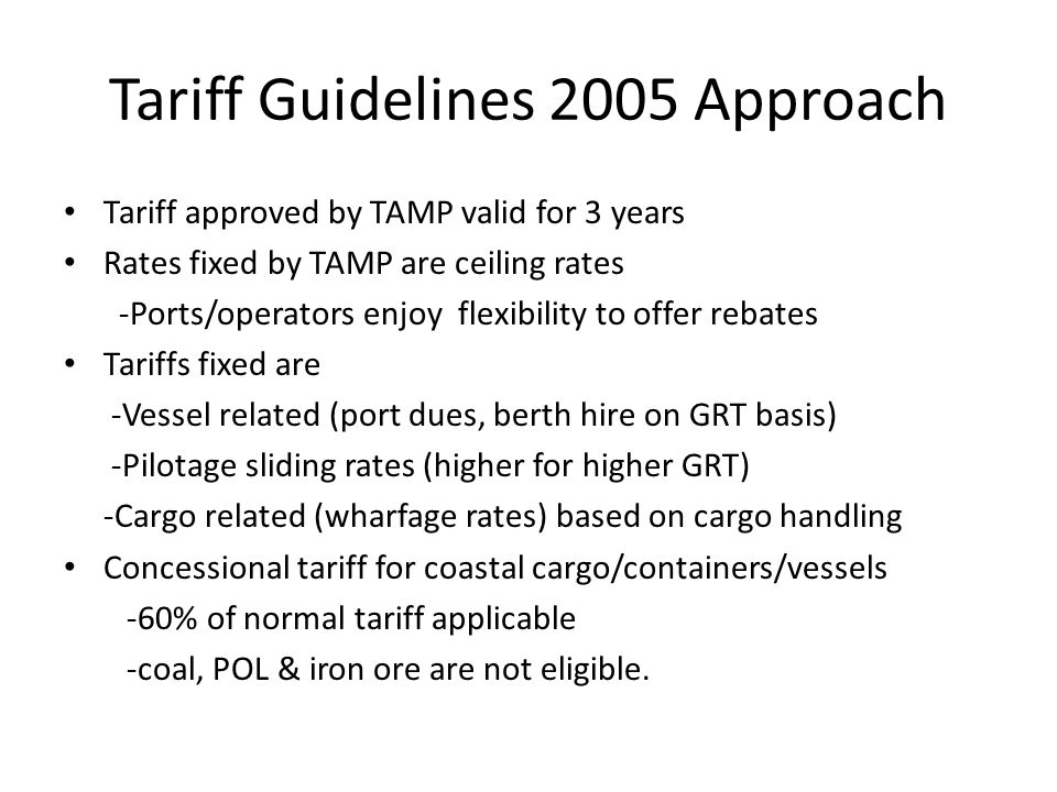 Tariff Guidelines 2005 Approach Tariff approved by TAMP valid for 3 years Rates fixed by TAMP are ceiling rates -Ports/operators enjoy flexibility to