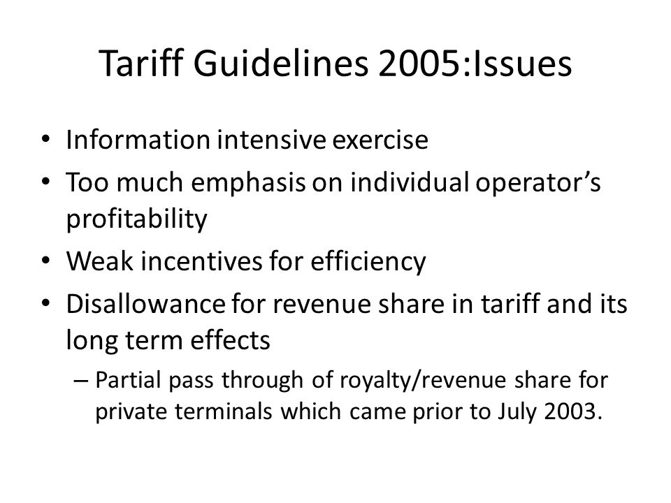 Tariff Guidelines 2005:Issues Information intensive exercise Too much emphasis on individual operator's profitability Weak incentives for efficiency Disallowance for revenue share in tariff and its long term effects – Partial pass through of royalty/revenue share for private terminals which came prior to July 2003.