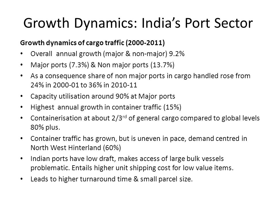 Growth Dynamics: India's Port Sector Growth dynamics of cargo traffic (2000-2011) Overall annual growth (major & non-major) 9.2% Major ports (7.3%) & Non major ports (13.7%) As a consequence share of non major ports in cargo handled rose from 24% in 2000-01 to 36% in 2010-11 Capacity utilisation around 90% at Major ports Highest annual growth in container traffic (15%) Containerisation at about 2/3 rd of general cargo compared to global levels 80% plus.