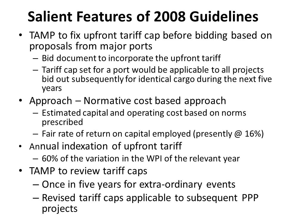 Salient Features of 2008 Guidelines TAMP to fix upfront tariff cap before bidding based on proposals from major ports – Bid document to incorporate the upfront tariff – Tariff cap set for a port would be applicable to all projects bid out subsequently for identical cargo during the next five years Approach – Normative cost based approach – Estimated capital and operating cost based on norms prescribed – Fair rate of return on capital employed (presently @ 16%) An nual indexation of upfront tariff – 60% of the variation in the WPI of the relevant year TAMP to review tariff caps – Once in five years for extra-ordinary events – Revised tariff caps applicable to subsequent PPP projects