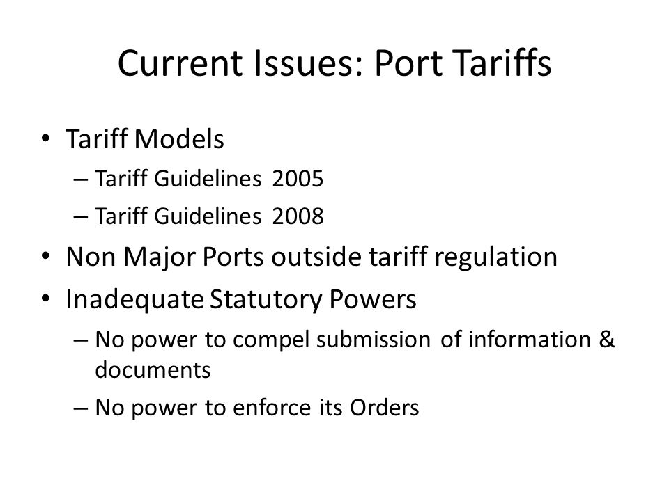 Current Issues: Port Tariffs Tariff Models – Tariff Guidelines 2005 – Tariff Guidelines 2008 Non Major Ports outside tariff regulation Inadequate Statutory Powers – No power to compel submission of information & documents – No power to enforce its Orders