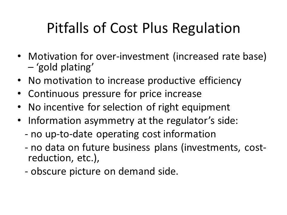 Pitfalls of Cost Plus Regulation Motivation for over-investment (increased rate base) – 'gold plating' No motivation to increase productive efficiency Continuous pressure for price increase No incentive for selection of right equipment Information asymmetry at the regulator's side: - no up-to-date operating cost information - no data on future business plans (investments, cost- reduction, etc.), - obscure picture on demand side.