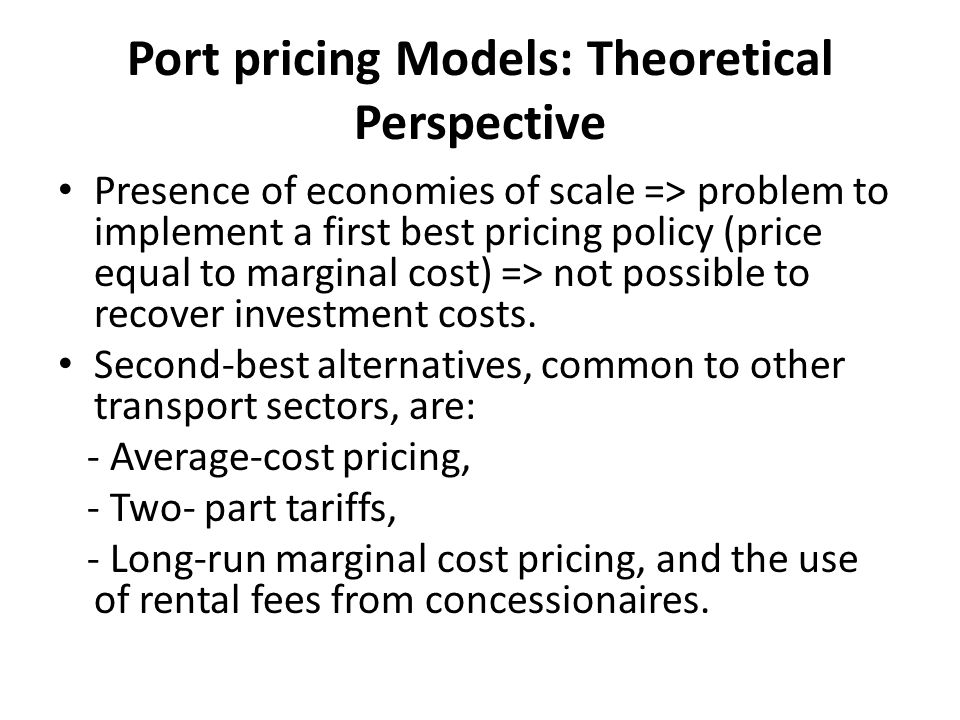 Port pricing Models: Theoretical Perspective Presence of economies of scale => problem to implement a first best pricing policy (price equal to marginal cost) => not possible to recover investment costs.