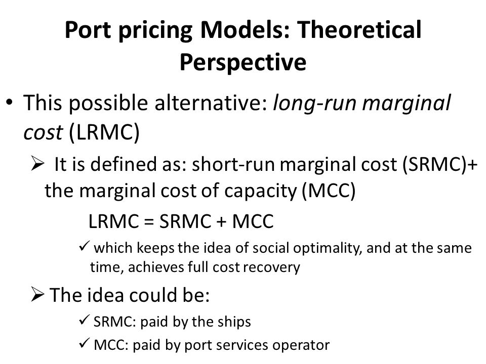 Port pricing Models: Theoretical Perspective This possible alternative: long-run marginal cost (LRMC)  It is defined as: short-run marginal cost (SRM