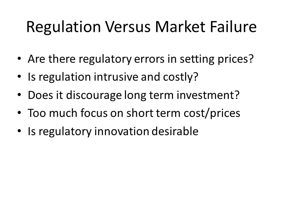 Regulation Versus Market Failure Are there regulatory errors in setting prices? Is regulation intrusive and costly? Does it discourage long term inves