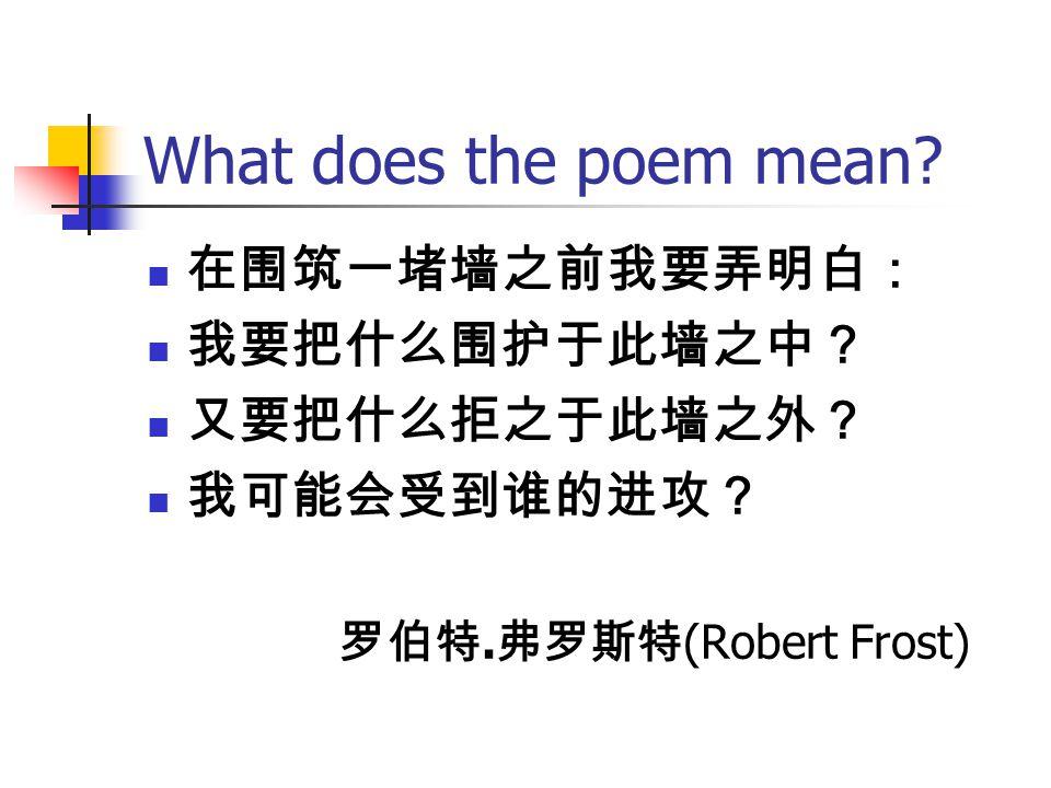 What does the poem mean.在围筑一堵墙之前我要弄明白: 我要把什么围护于此墙之中? 又要把什么拒之于此墙之外? 我可能会受到谁的进攻? 罗伯特.