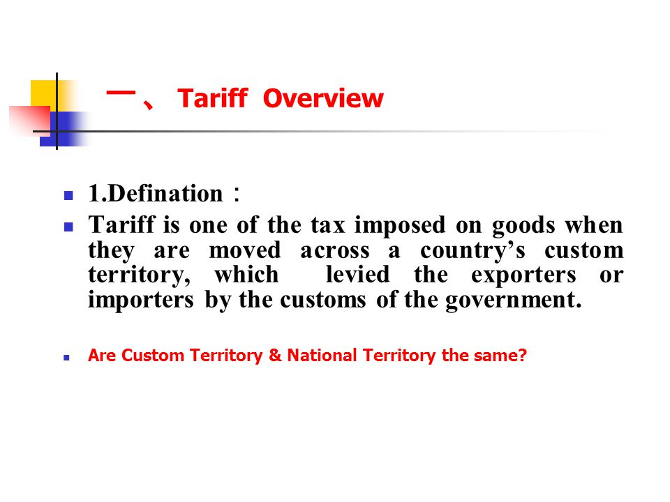 一、 Tariff Overview 1.Defination : Tariff is one of the tax imposed on goods when they are moved across a country's custom territory, which levied the exporters or importers by the customs of the government.