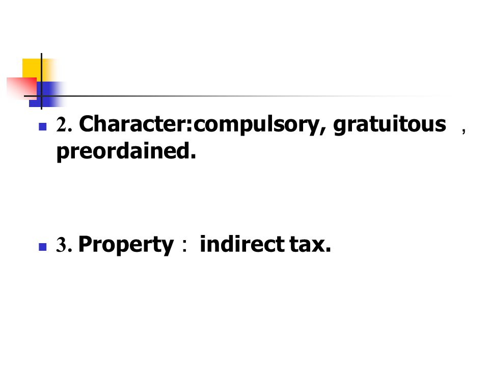 2. Character:compulsory, gratuitous , preordained. 3. Property : indirect tax.