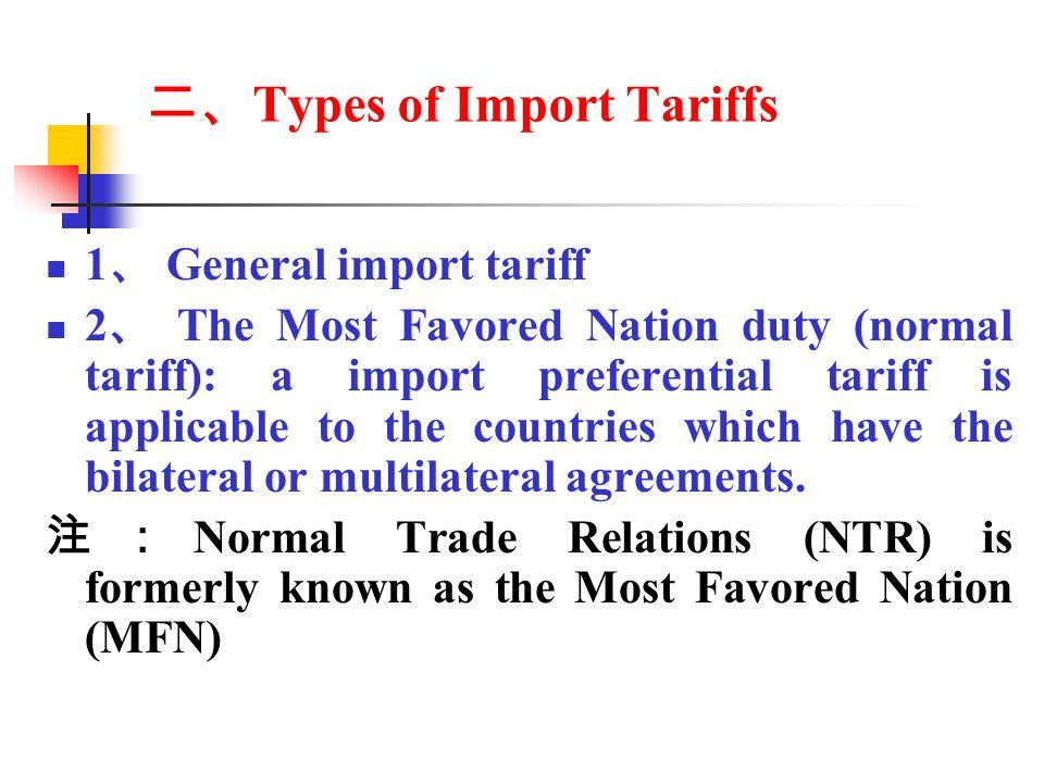 二、 Types of Import Tariffs 1 、 General import tariff 2 、 The Most Favored Nation duty (normal tariff): a import preferential tariff is applicable to the countries which have the bilateral or multilateral agreements.