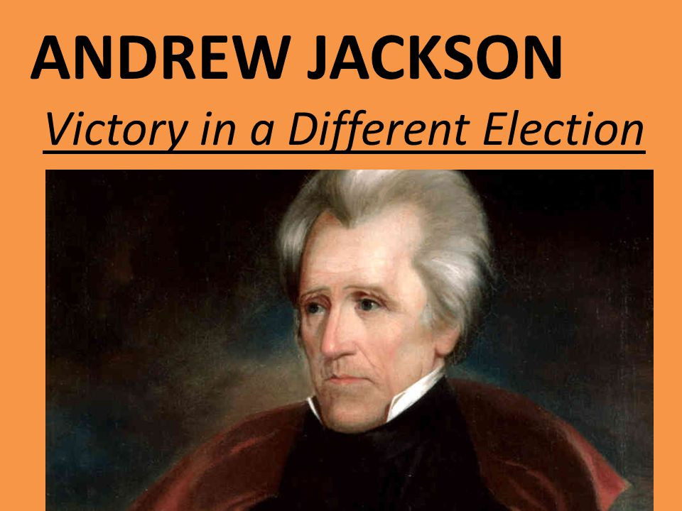ANDREW JACKSON Victory in a Different Election