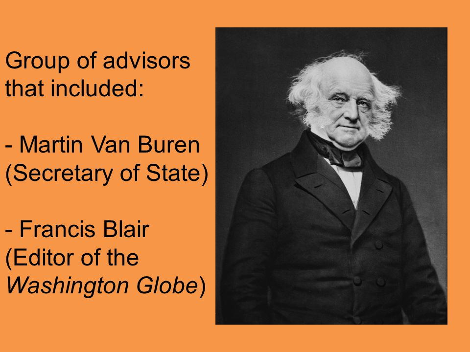 Group of advisors that included: - Martin Van Buren (Secretary of State) - Francis Blair (Editor of the Washington Globe)
