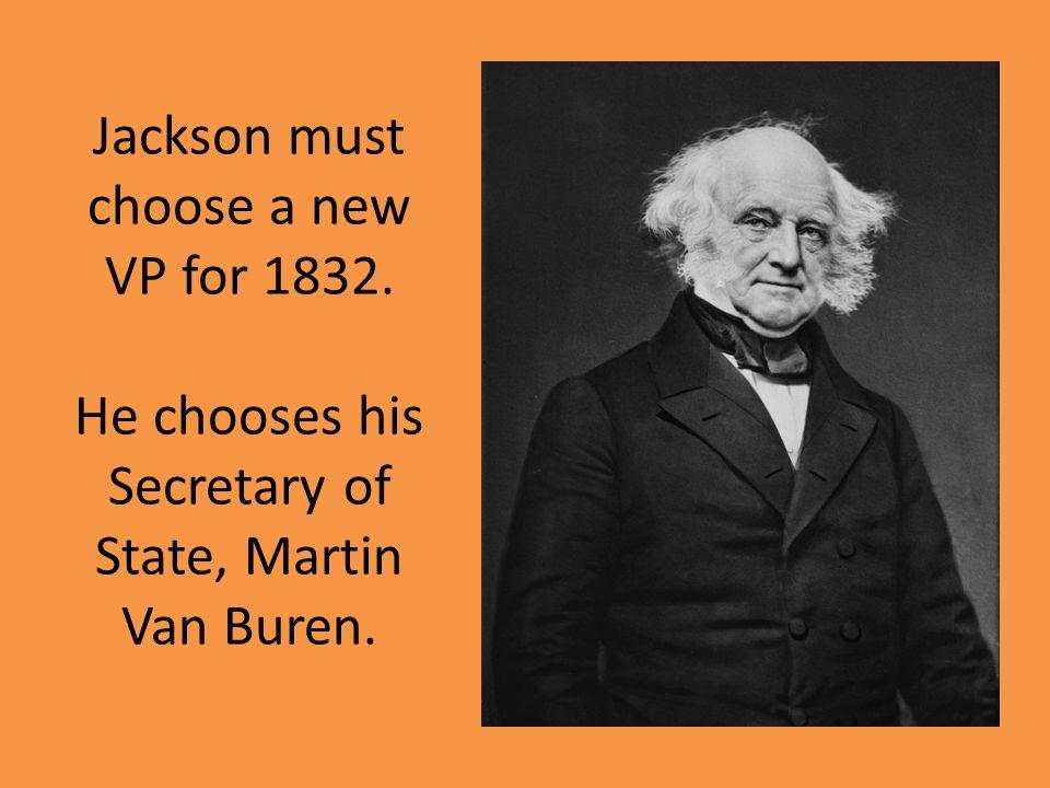 Jackson must choose a new VP for 1832. He chooses his Secretary of State, Martin Van Buren.