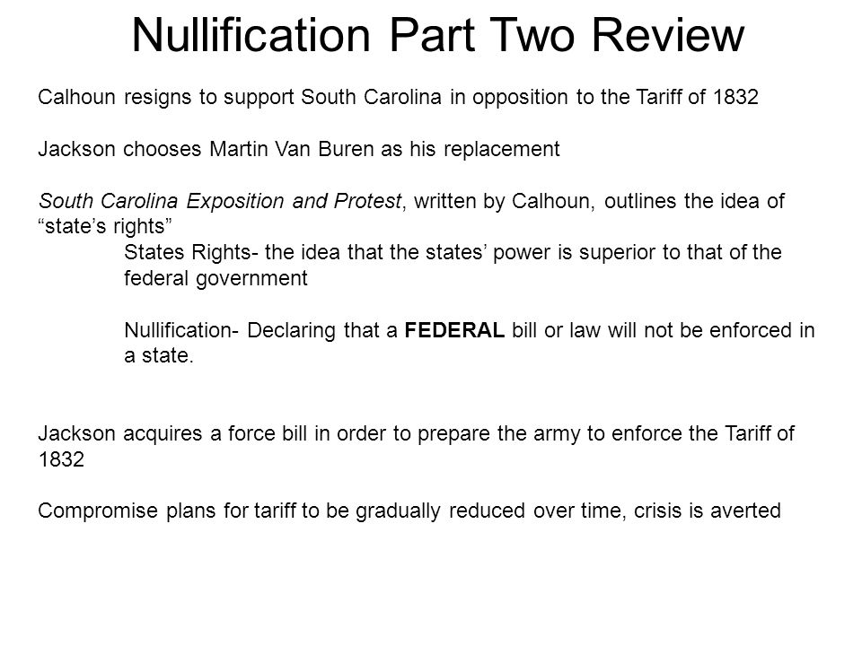 Nullification Part Two Review Calhoun resigns to support South Carolina in opposition to the Tariff of 1832 Jackson chooses Martin Van Buren as his replacement South Carolina Exposition and Protest, written by Calhoun, outlines the idea of state's rights States Rights- the idea that the states' power is superior to that of the federal government Nullification- Declaring that a FEDERAL bill or law will not be enforced in a state.