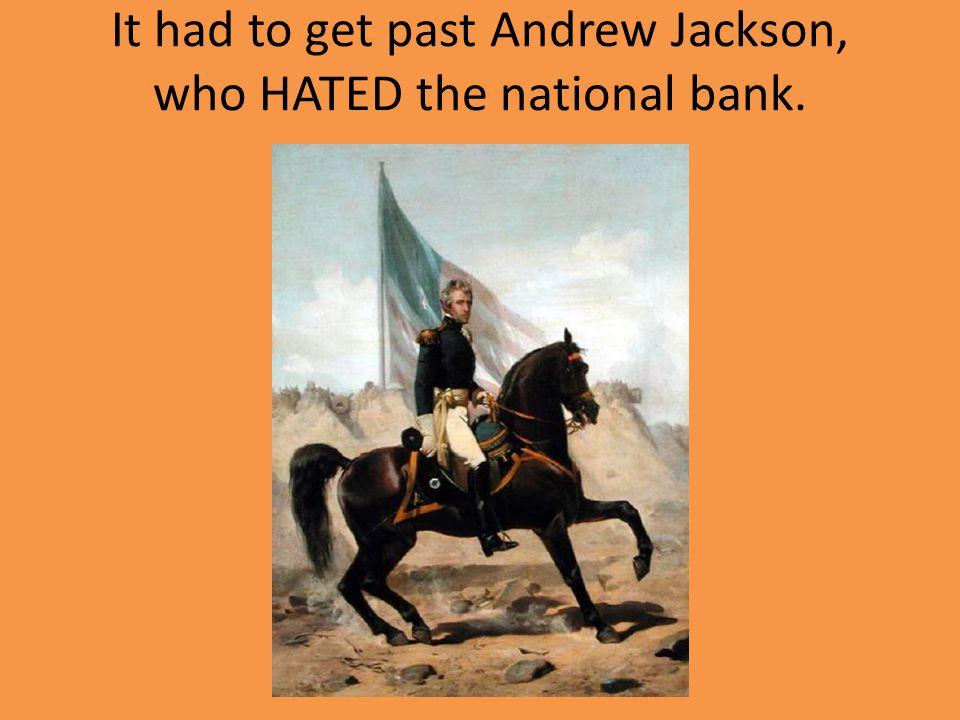 It had to get past Andrew Jackson, who HATED the national bank.