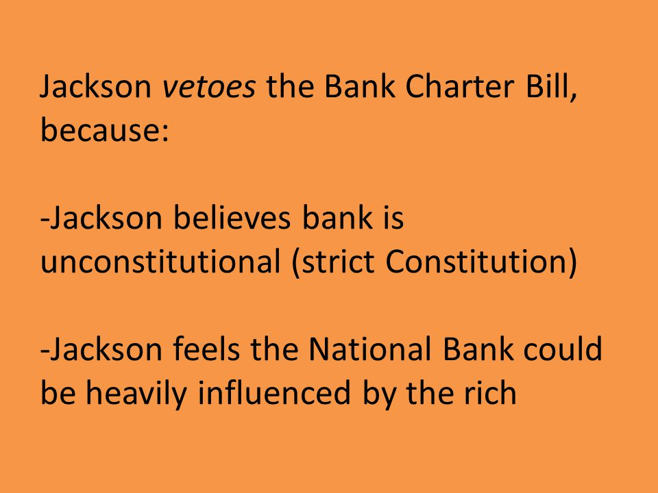 Jackson vetoes the Bank Charter Bill, because: -Jackson believes bank is unconstitutional (strict Constitution) -Jackson feels the National Bank could be heavily influenced by the rich