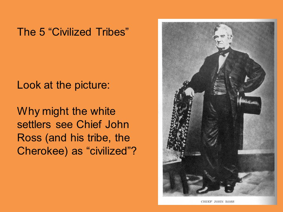 The 5 Civilized Tribes Look at the picture: Why might the white settlers see Chief John Ross (and his tribe, the Cherokee) as civilized