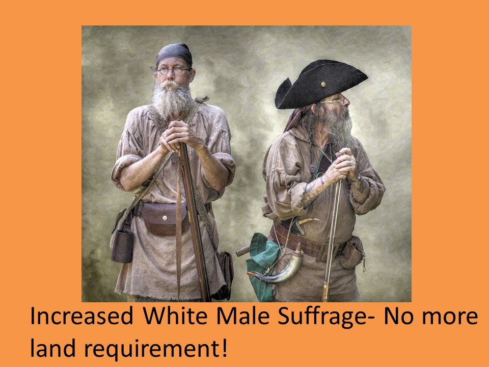 Increased White Male Suffrage- No more land requirement!