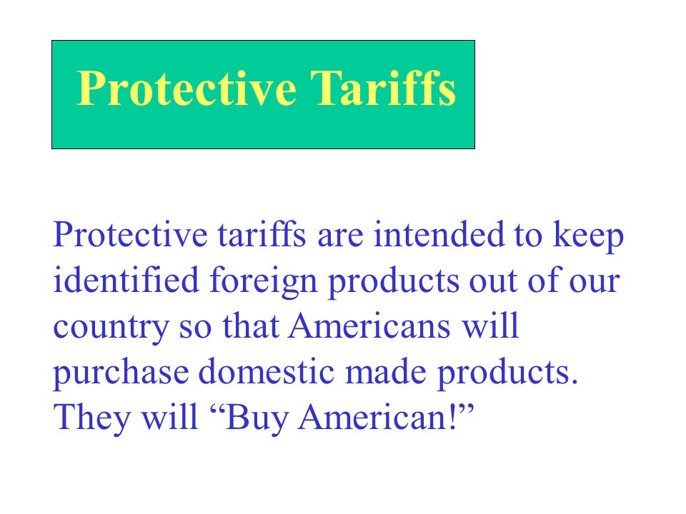 Protective Tariffs Protective tariffs are intended to keep identified foreign products out of our country so that Americans will purchase domestic made products.
